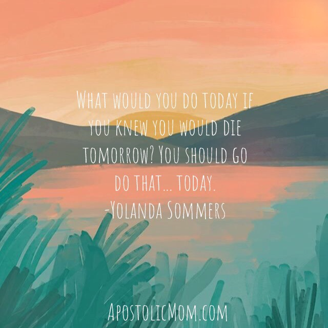 watercolor sunset background with text: What would you do today if you knew you would die tomorrow? You should go do that... today. -Yolanda Sommers